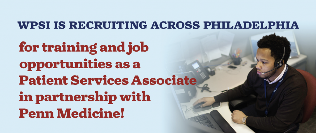 WPSI IS RECRUITING ACROSS PHILADELPHIA for training and job opportunities as a Patient Services Associate in partnership with Penn Medicine!