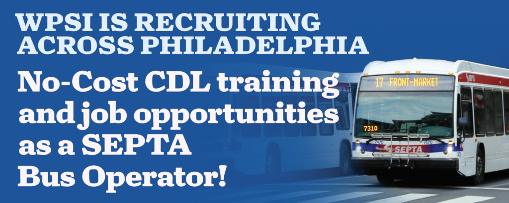 WPSI is recruiting across Philadelphia for No-Cost CDL training and job opportunities as a SEPTA Bus Operator!